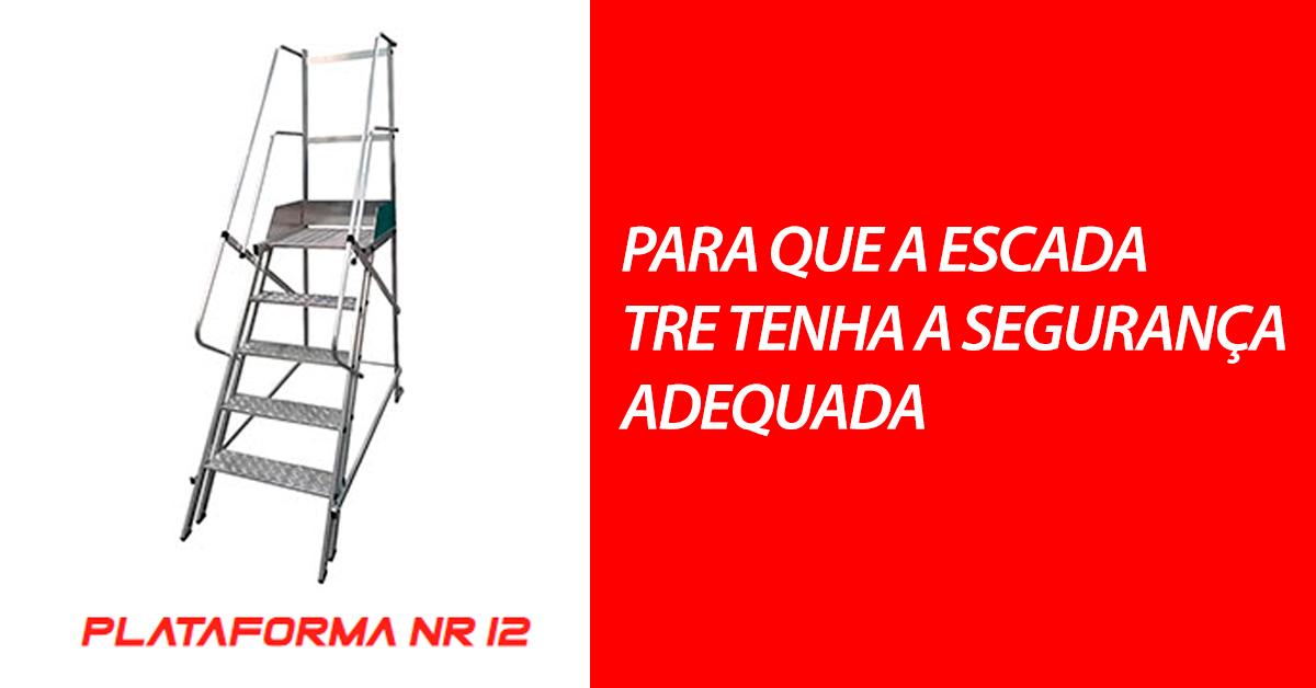 Para que a escada TRE tenha a segurança adequada